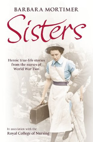 Sisters: Heroic true-life stories from the nurses of World War Two  by  Barbara Mortimer