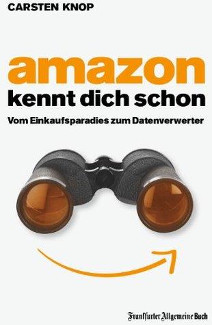 Amazon kennt Dich schon: Vom Einkaufsparadies zum Datenverwerter  by  Carsten Knop