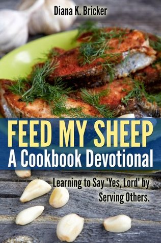 Feed My Sheep: A Cookbook Devotional-Learning to Say Yes, Lord  by  Serving Others by Diana Bricker