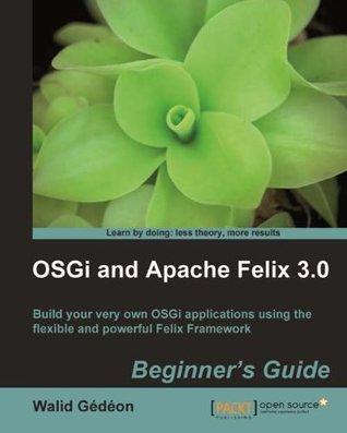 OSGi and Apache Felix 3.0 Beginners Guide Walid Gédéon