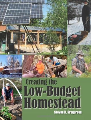 Creating the Low-Budget Homestead  by  Steven D. Gregerson
