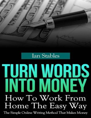 Turn Words Into Money: How to work from home the easy way - The simple online writing method that makes money  by  Ian Stables