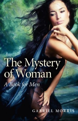 The Mystery of Woman: A Book for Men  by  Gabriel Morris