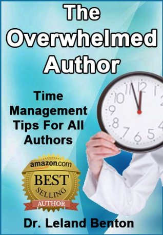 The Overwhelmed Author: Time Management Tips For All Authors  by  Leland Benton