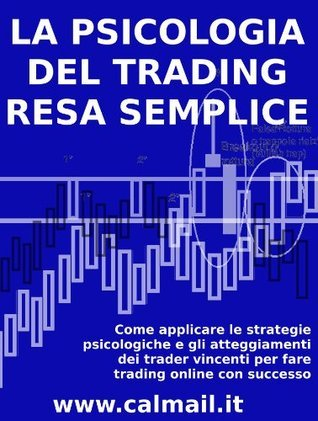LA PSICOLOGIA DEL TRADING RESA SEMPLICE. Come applicare le strategie psicologiche e gli atteggiamenti dei trader vincenti per fare trading online con successo.  by  Stefano Calicchio