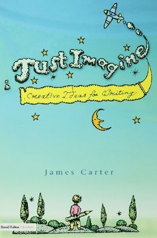 Just Imagine: Creative Ideas for Writing James Carter