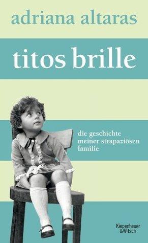 Titos Brille: Die Geschichte meiner strapaziösen Familie Adriana Altaras