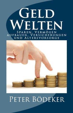 Geld-Welten - Sparen, Vermögen aufbauen, Versicherungen und Altersvorsorge Peter Bödeker