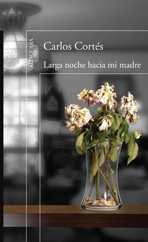 Larga noche hacia mi madre Carlos Cortés