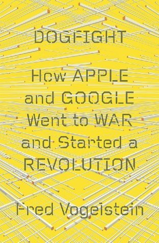 DOGFIGHT: HOW APPLE AND GOOGLE WENT TO WAR AND STARTED A REVOLUTION Fred Vogelstein