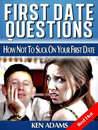 First Date Questions - How Not To Suck On Your First Date (first date guide with advice and tips for men) RED HOT Ken Adams