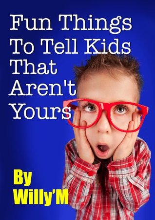 Fun Things To Tell Kids That Arent Yours WillyM