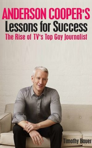 Anderson Coopers Lessons for Success: The Rise of TVs Top Gay Journalist Timothy Bauer