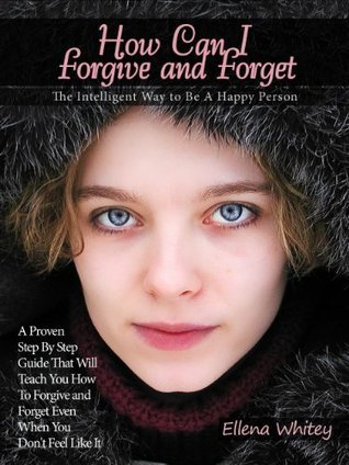 How Can I Forgive and Forget - The Intelligent Way to Be A Happy Person: A Proven Step By Step Guide That Will Teach You How To Forgive and Forget Even When You Dont Feel Like It  by  Ellena Whitey