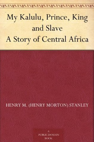 My Kalulu, Prince, King and Slave A Story of Central Africa Henry Morton Stanley