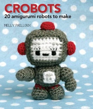 Crobots: 20 Amigurumi Robots to Make  by  Nelly Pailloux