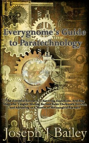 Everygnomes Guide to Paratechnology: Your Essential Resource to Surviving Explosions, Avoiding Mustache Tangles, Moving Beyond Basic Clockwork Devices, ... Advice for Adventurers Everywhere Joseph J. Bailey