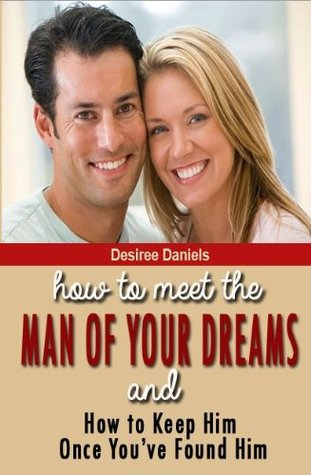 How to Meet the Man of Your Dreams: and How to Keep Him Once Youve Found Him  by  Desiree Daniels