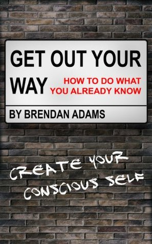 Get Out Your Way - How To Do What You Already Know Brendan Adams