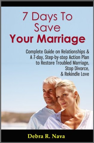 7 Days To Save Your Marriage: Complete Guide on Relationships & A 7-day, Step-by-step Action Plan to Restore Troubled Marriage, Stop Divorce, & Rekindle Love  by  Debra R. Nava