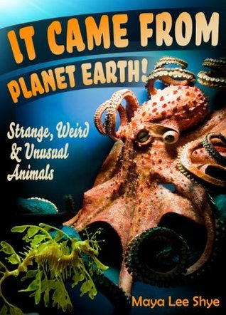 It Came From Planet Earth! Strange, Weird and Unusual Animals  by  Maya Lee Shye