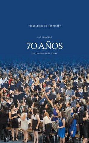 Los primeros 70 años de transformar vidas Instituto Tecnológico y de Estudios Superiores de Monterrey