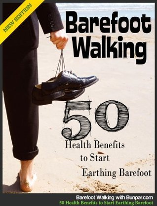Barefoot Walking - 50 Health Benefits to Start Earthing Barefoot Right Now  by  Bunpar