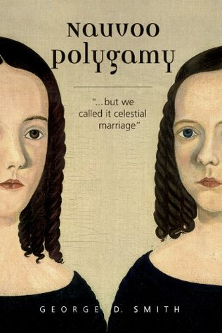 Nauvoo Polygamy...But We Called It Celestial Marriage  by  George D. Smith