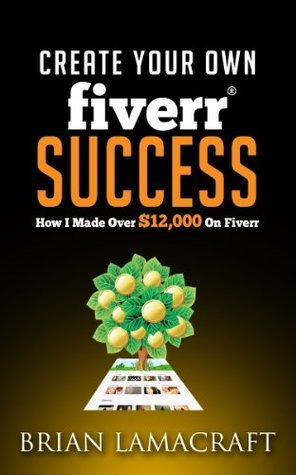 Create Your Own Fiverr Success: How I Made Over $12000 on Fiverr Brian Lamacraft