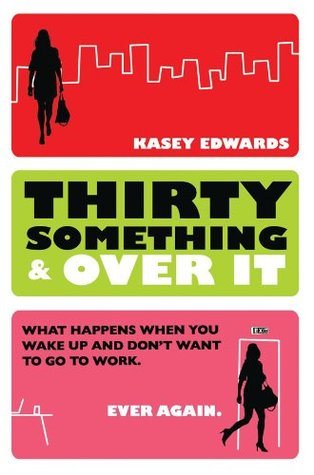 Thirty Something And Over It: What Happens When You Wake Up and No Longer Want to Go To Work Kasey Edwards
