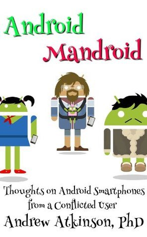 Android Mandroid: Thoughts on Android Smartphones from a Conflicted User Andrew Atkinson