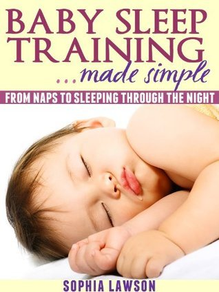 Baby Sleep Training Made Simple: From Naps to Sleeping Through the Night Sophia Lawson
