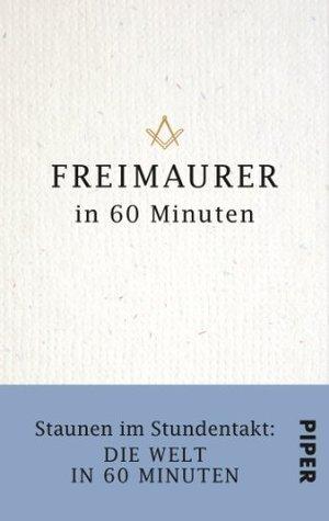 Freimaurer in 60 Minuten: Staunen im Stundentakt - Die Welt in 60 Minuten  by  Philip Militz
