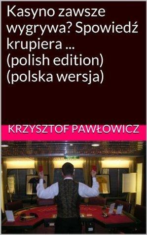 Kasyno zawsze wygrywa? Spowiedź krupiera ... (polish edition) Krzysztof Pawlowicz