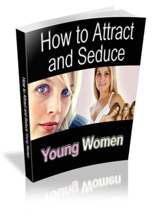 How To Attract And Seduce Young Woman  by  Diana Jacks