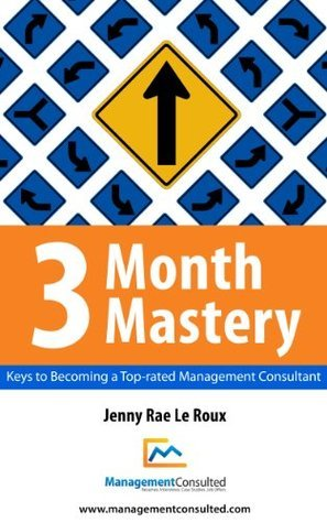 3 Month Mastery - Keys to Becoming a Top-Rated Management Consultant  by  Jenny Rae Le Roux