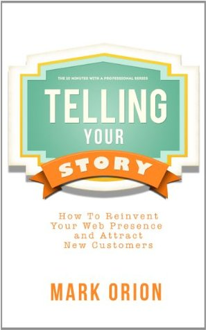 Telling Your Story: How to Reinvent Your Web Presence and Attract New Customers  by  Mark Orion