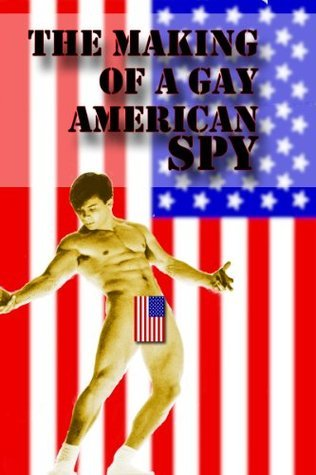 The Making of a Gay American Spy  by  J.W.