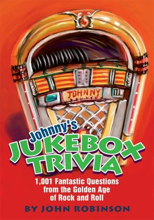 Johnnys Jukebox Trivia: 1,001 Fantastic Questions from the Golden Age of Rock and Roll  by  John Robinson