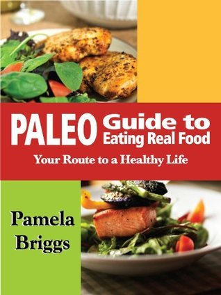 Paleo Guide to Eating Real Food: Your Route to a Healthy Life Pamela Briggs