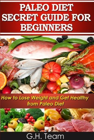Paleo Diet Secret Guide For Beginners: How to Lose Weight and Get Healthy from Paleo Diet G.H. Team