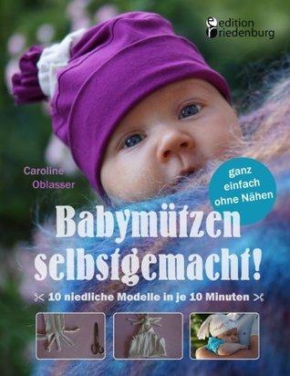 Babymützen selbstgemacht!: 10 niedliche Modelle in je 10 Minuten, ganz einfach ohne Nähen  by  Caroline Oblasser