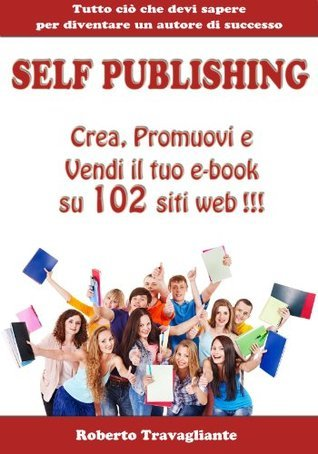 Self Publishing - Crea, Promuovi e Vendi il tuo e-book su 102 siti web!  by  Roberto Travagliante