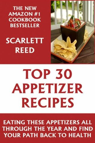 Top 30 Delicious And Healthy Appetizer Recipes:  Eating These Appetizers All Through The Year And Find Your Path Back To Health  by  Scarlett Reed