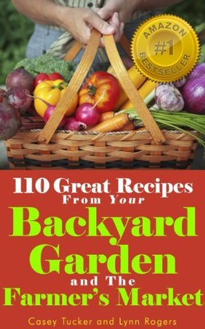 110 Great Recipes From Your Backyard Garden and the Farmers Market  by  Casey Tucker
