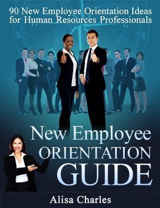New Employee Orientation Guide: 90 New Employee Orientation Ideas for Human Resources Professionals Alisa Charles
