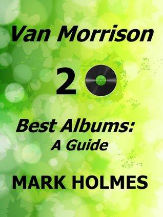 Van Morrison 20 Best Albums: A Guide Mark Holmes