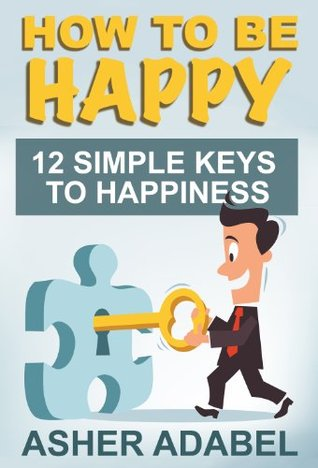 How To Be Happy - 12 Simple Keys To Happiness & Being Happier In Life  by  Asher Adabel