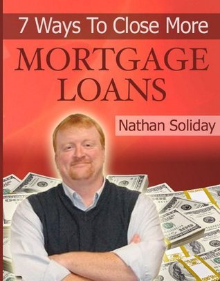 7 Ways To Close More Mortgage Loans NOW! Nathan Soliday