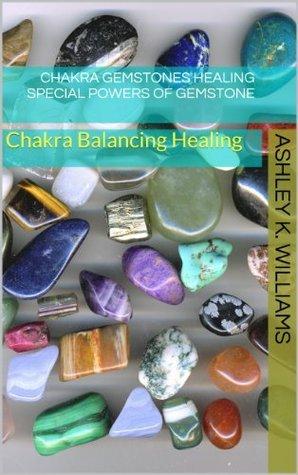 Chakra Balancing Healing : Chakra Gemstones Healing :  Special Powers of Gemstones Ashley K. Williams